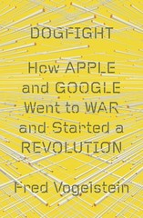 Dogfight: How Apple and Google Went to War and Started a Revolution 1st Edition 9780374109202 0374109206