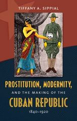 Prostitution, Modernity, and the Making of the Cuban Republic, 1840-1920 1st Edition 9781469608945 1469608944
