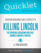 Quicklet on Martin Dugard and Bill O'Reilly's Killing Lincoln: The Shocking Assassination that Changed America Forever (CliffNotes-like Summary and Analysis) 1st Edition 9781614646471 1614646473