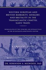 Western European and British Barbarity, Savagery, and Brutality in the Transatlantic Chattel Slave Trade 0 9781483608365 1483608360