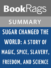 Sugar Changed the World: A Story of Magic, Spice, Slavery, Freedom, and Science by Marc Aronson | Summary & Study Guide 0 9781630097400 1630097403