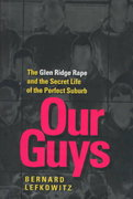 Our Guys: The Glen Ridge Rape and the Secret Life of the Perfect Suburb (Men and Masculinity) 1st Edition 9780520205963 0520205960