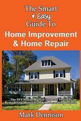 The Smart and Easy Guide to Home Improvement and Home Repair: the DIY House Manual for Do It Yourself Remodeling, Renovation and Redecorating Projects 0 9781493558094 1493558099