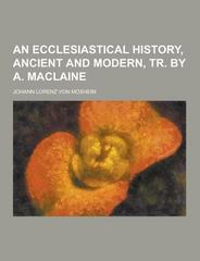 An Ecclesiastical History, Ancient and Modern, Tr. by A. MacLaine 0 9781230223476 1230223479