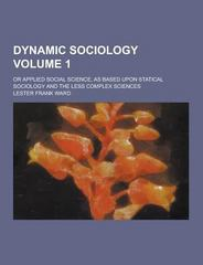 Dynamic Sociology; or Applied Social Science, As Based upon Statical Sociology and the Less Complex Sciences Volume 1 0 9781230311456 1230311459