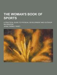 The Woman's Book of Sports; a Practical Guide to Physical Development and Outdoor Recreation 0 9781230329918 1230329919