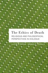 The Ethics of Death: Religious and Philosophical Perspectives in Dialogue 1st Edition 9781451487572 1451487576