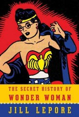 The Secret History of Wonder Woman 1st Edition 9780385354042 0385354045