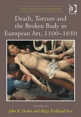 Death, Torture and the Broken Body in European Art, 1300–1650 1st Edition 9781472433671 147243367X