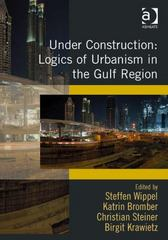 Under Construction: Logics of Urbanism in the Gulf Region 1st Edition 9781317005292 1317005295
