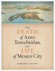 The Death of Aztec Tenochtitlan, the Life of Mexico City 1st Edition 9780292766563 0292766564