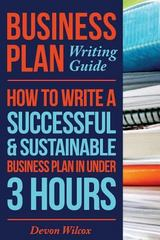 Business Plan Writing Guide: How to Write a Successful, Sustainable Business Plan in under 3 Hours 1st Edition 9781502771414 1502771411