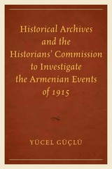 Historical Archives and the Historians' Commission to Investigate the Armenian Events Of 1915 1st Edition 9780761865667 0761865667