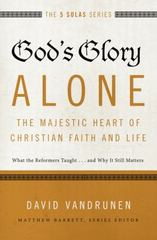 God's Glory Alone---The Majestic Heart of Christian Faith and Life 1st Edition 9780310515807 0310515807