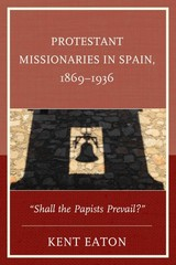 Protestant Missionaries in Spain, 18691936 1st Edition 9780739194119 0739194119