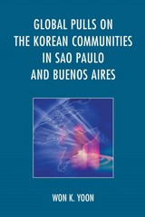 Global Pulls on the Korean Communities in Sao Paulo and Buenos Aires 1st Edition 9781498508438 149850843X