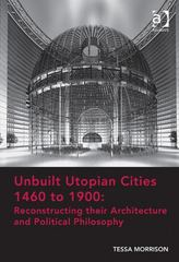 Unbuilt Utopian Cities 1460 to 1900: Reconstructing their Architecture and Political Philosophy 1st Edition 9781317005568 1317005562