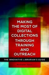 Making the Most of Digital Collections Through Training and Outreach 1st Edition 9781440840722 1440840725