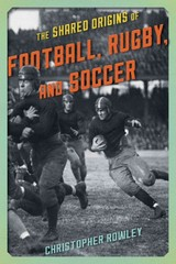 The Shared Origins of Football, Rugby, and Soccer 1st Edition 9781442246188 1442246189