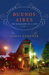 Buenos Aires: The Biography of a City 1st Edition 9781466879034 1466879033