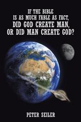 If the Bible Is as Much Fable As Fact, Did God Create Man, or Did Man Create God 1st Edition 9781504921459 1504921453