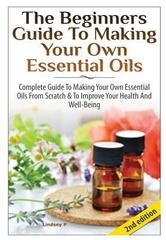 The Beginners Guide to Making Your Own Essential Oils 1st Edition 9781329214231 1329214234