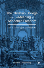 The Christian College and the Meaning of Academic Freedom 1st Edition 9781137398321 1137398329