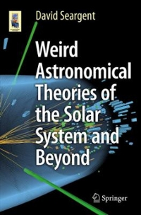 Weird Astronomical Theories of the Solar System and Beyond 1st Edition 9783319252957 331925295X