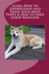 Learn How to Understand and Train Your Akita Puppy and Dog to Have Good Behavior 1st Edition 9781329482333 1329482336
