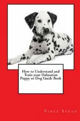 How to Understand and Train Your Dalmatian Puppy or Dog Guide Book 1st Edition 9781329482692 1329482697