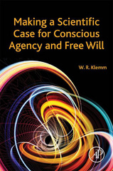 Making a Scientific Case for Conscious Agency and Free Will 1st Edition 9780128052891 0128052899