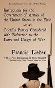 Instructions for the Government of Armies of the United States in the Field [with] Guerilla Parties Considered with References to the Laws and Usages of War 0 9781584775263 1584775262