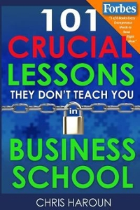 101 Crucial Lessons They Don't Teach You in Business School 1st Edition 9781518830501 1518830501