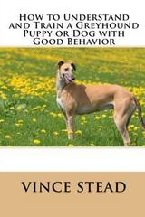 How to Understand and Train a Greyhound Puppy or Dog with Good Behavior 1st Edition 9781329725065 1329725069