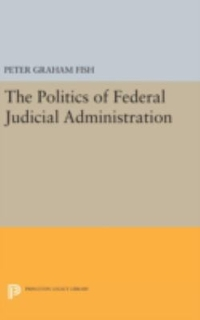 The Politics of Federal Judicial Administration 1st Edition 9780691645964 0691645965