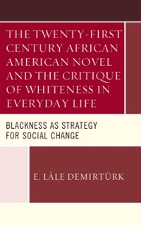 The Twenty-first Century African American Novel and the Critique of Whiteness in Everyday Life 1st Edition 9781498534833 149853483X