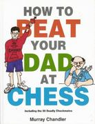 How to Beat Your Dad at Chess 0 9781901983050 1901983056
