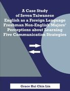 A Case Study of Seven Taiwanese English As a Foreign Language Freshman Non-English Majors' Perceptions about Learning Five Communication Strategies 0 9781581123746 1581123744