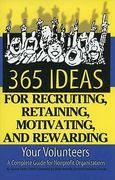 365 Ideas for Recruiting, Retaining, Motivating and Rewarding Your Volunteers 1st Edition 9781601381491 1601381492