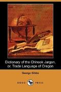 Dictionary of the Chinook Jargon, or, Trade Language of Oregon 0 9781406528343 140652834X
