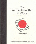 The Red Rubber Ball at Work: Elevate Your Game Through the Hidden Power of Play 1st edition 9780071599443 0071599444