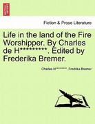 Life in the Land of the Fire Worshipper by Charles de H********* Edited by Frederika Bremer
